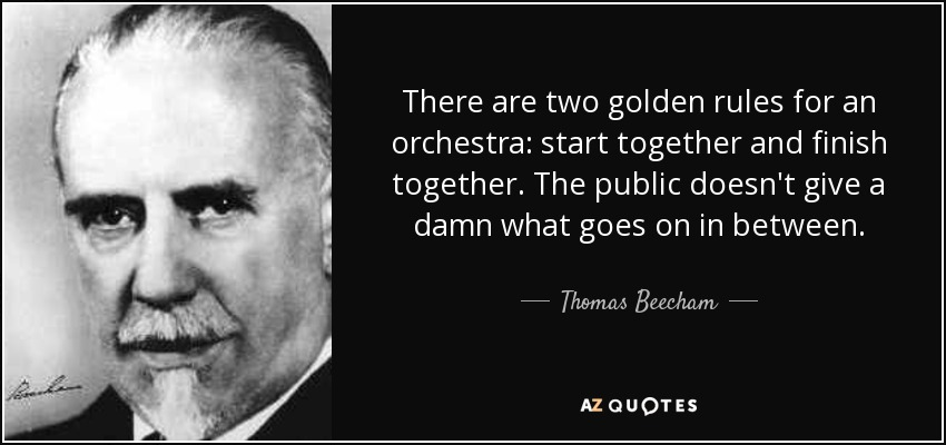 There are two golden rules for an orchestra: start together and finish together. The public doesn't give a damn what goes on in between. - Thomas Beecham