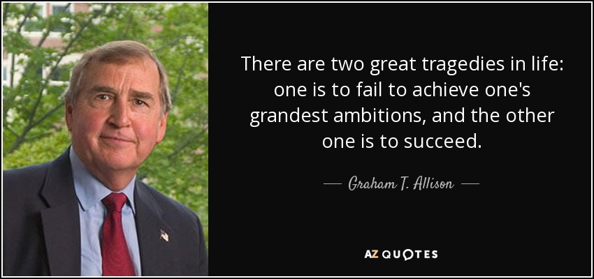 There are two great tragedies in life: one is to fail to achieve one's grandest ambitions, and the other one is to succeed. - Graham T. Allison