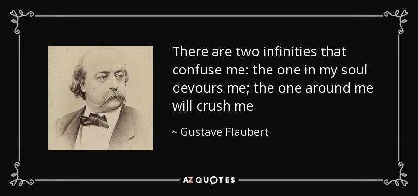 There are two infinities that confuse me: the one in my soul devours me; the one around me will crush me - Gustave Flaubert