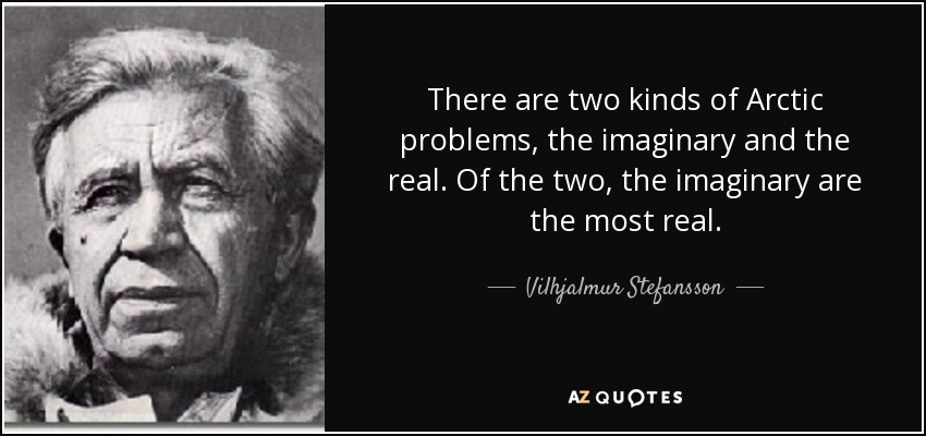 There are two kinds of Arctic problems, the imaginary and the real. Of the two, the imaginary are the most real. - Vilhjalmur Stefansson