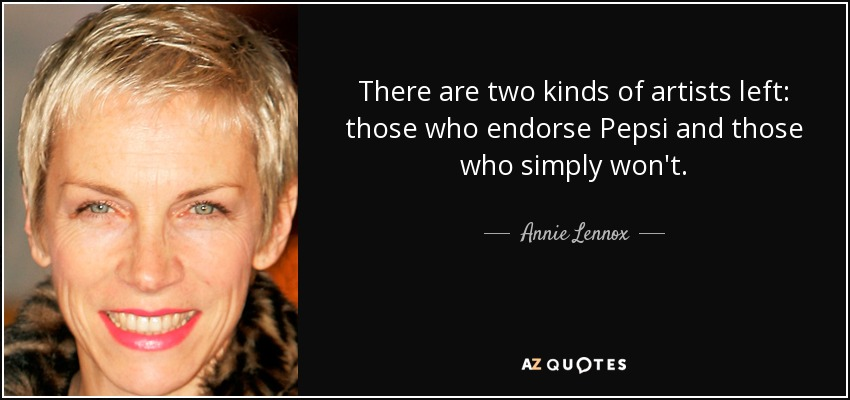 There are two kinds of artists left: those who endorse Pepsi and those who simply won't. - Annie Lennox