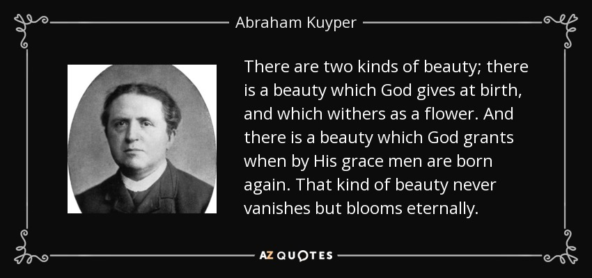There are two kinds of beauty; there is a beauty which God gives at birth, and which withers as a flower. And there is a beauty which God grants when by His grace men are born again. That kind of beauty never vanishes but blooms eternally. - Abraham Kuyper