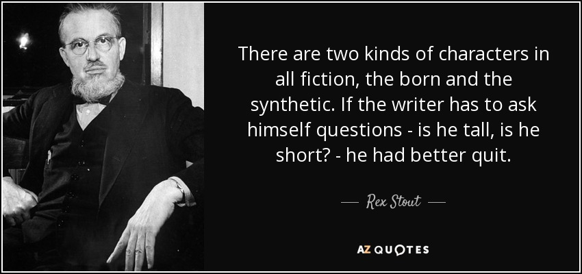 There are two kinds of characters in all fiction, the born and the synthetic. If the writer has to ask himself questions - is he tall, is he short? - he had better quit. - Rex Stout