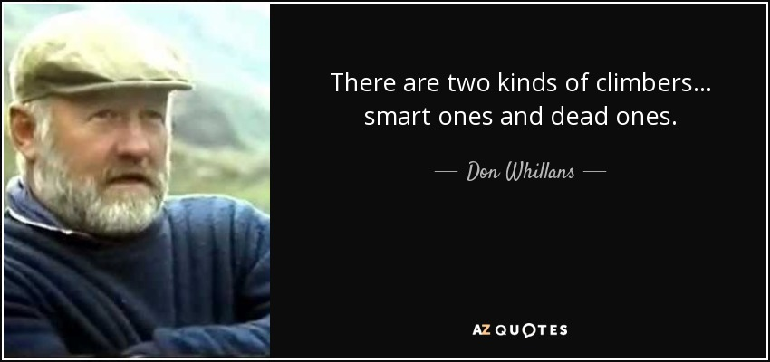 There are two kinds of climbers... smart ones and dead ones. - Don Whillans