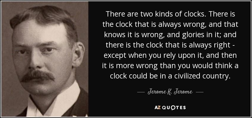 There are two kinds of clocks. There is the clock that is always wrong, and that knows it is wrong, and glories in it; and there is the clock that is always right - except when you rely upon it, and then it is more wrong than you would think a clock could be in a civilized country. - Jerome K. Jerome