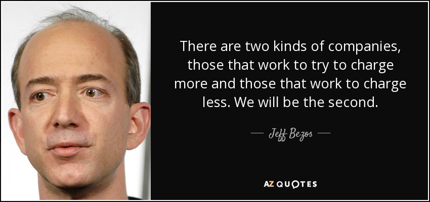 There are two kinds of companies, those that work to try to charge more and those that work to charge less. We will be the second. - Jeff Bezos