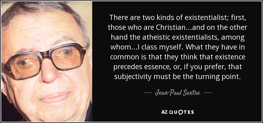 There are two kinds of existentialist; first, those who are Christian...and on the other hand the atheistic existentialists, among whom...I class myself. What they have in common is that they think that existence precedes essence, or, if you prefer, that subjectivity must be the turning point. - Jean-Paul Sartre
