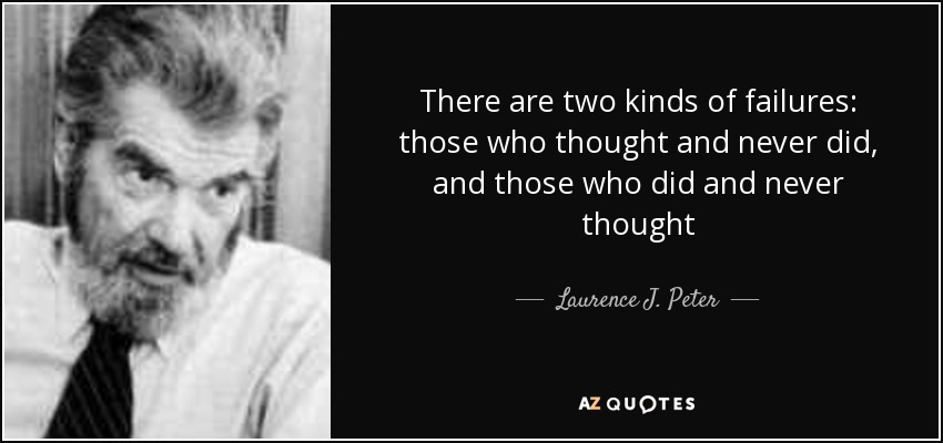 There are two kinds of failures: those who thought and never did, and those who did and never thought - Laurence J. Peter