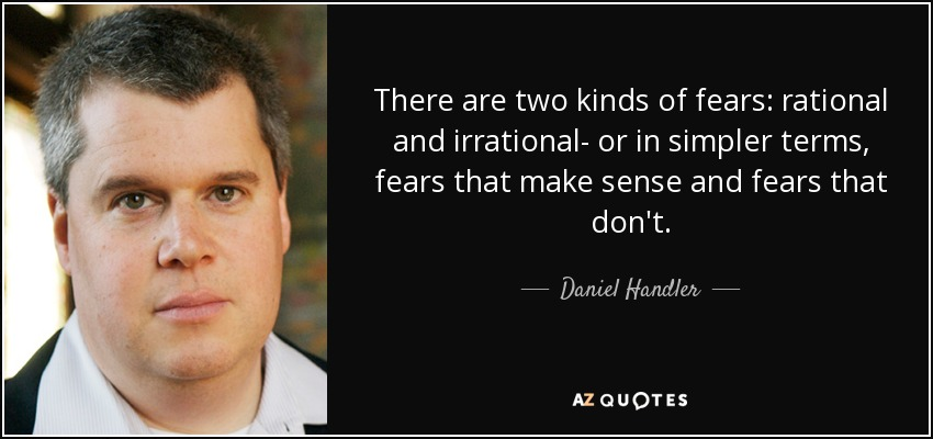There are two kinds of fears: rational and irrational- or in simpler terms, fears that make sense and fears that don't. - Daniel Handler