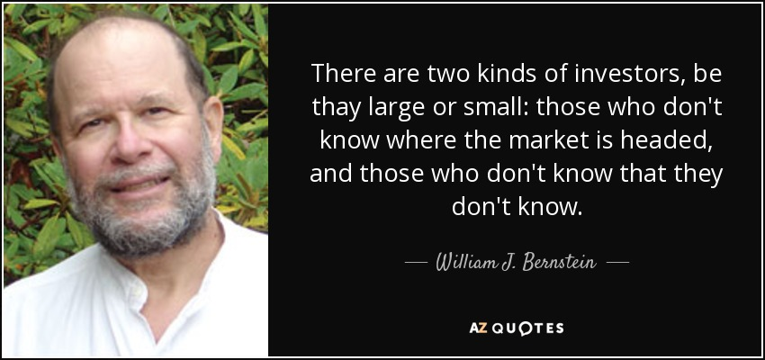 There are two kinds of investors, be thay large or small: those who don't know where the market is headed, and those who don't know that they don't know. - William J. Bernstein