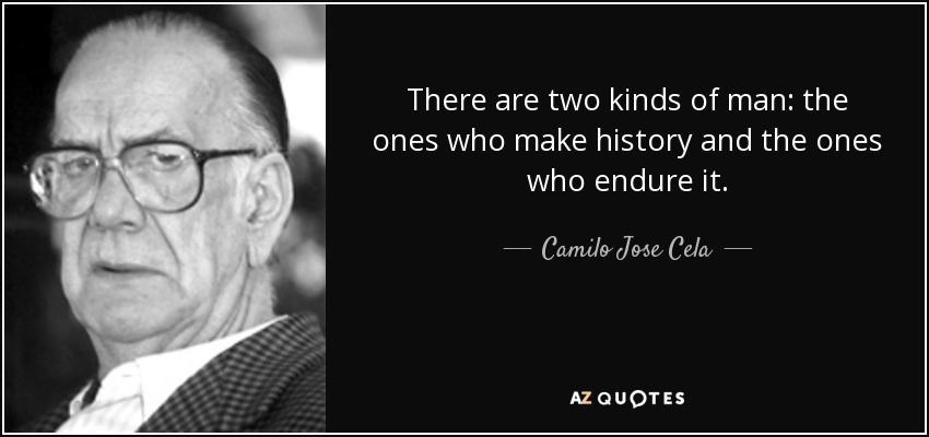 There are two kinds of man: the ones who make history and the ones who endure it. - Camilo Jose Cela