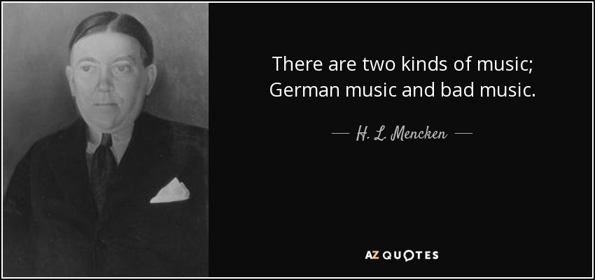 There are two kinds of music; German music and bad music. - H. L. Mencken