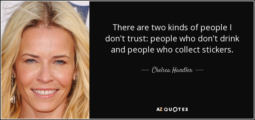 There are two kinds of people I don't trust: people who don't drink and people who collect stickers. - Chelsea Handler