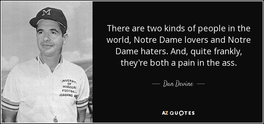 There are two kinds of people in the world, Notre Dame lovers and Notre Dame haters. And, quite frankly, they're both a pain in the ass. - Dan Devine