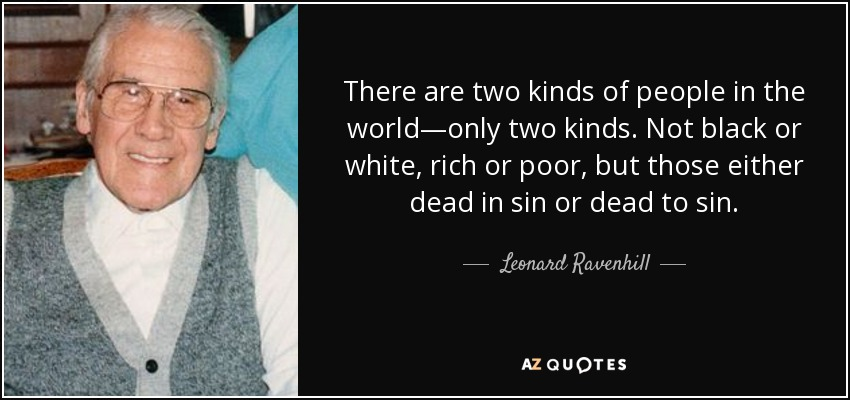 There are two kinds of people in the world—only two kinds. Not black or white, rich or poor, but those either dead in sin or dead to sin. - Leonard Ravenhill