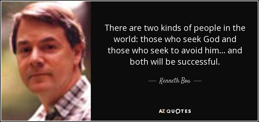 There are two kinds of people in the world: those who seek God and those who seek to avoid him... and both will be successful. - Kenneth Boa