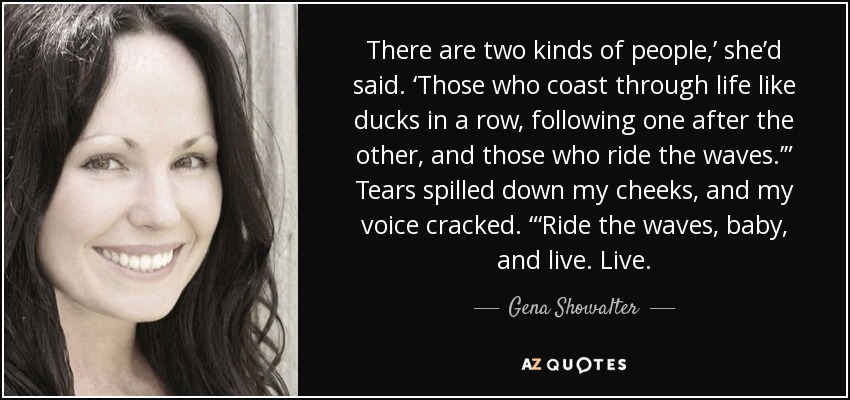 "There are two kinds of people,' she'd said. 'Those who coast through life like ducks in a row, following one after the other, and those who ride the waves.'"" Tears spilled down my cheeks, and my voice cracked. ""'Ride the waves, baby, and live. Live. - Gena Showalter"