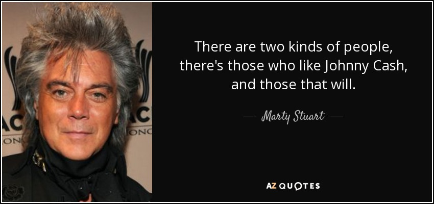 Marty Stuart Quote There Are Two Kinds Of People There S Those Who Like