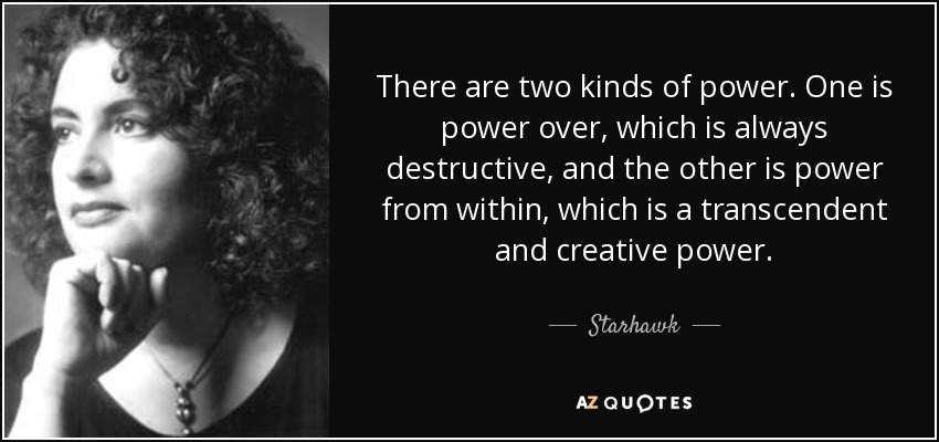 There are two kinds of power. One is power over, which is always destructive, and the other is power from within, which is a transcendent and creative power. - Starhawk