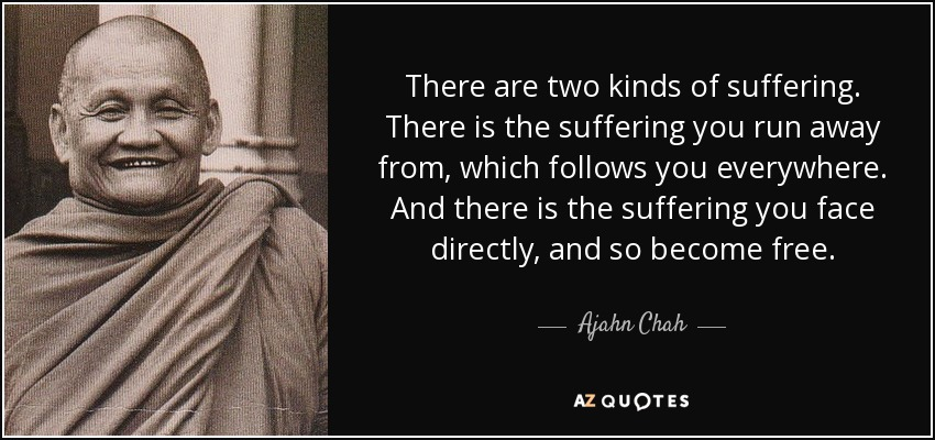 There are two kinds of suffering. There is the suffering you run away from, which follows you everywhere. And there is the suffering you face directly, and so become free. - Ajahn Chah