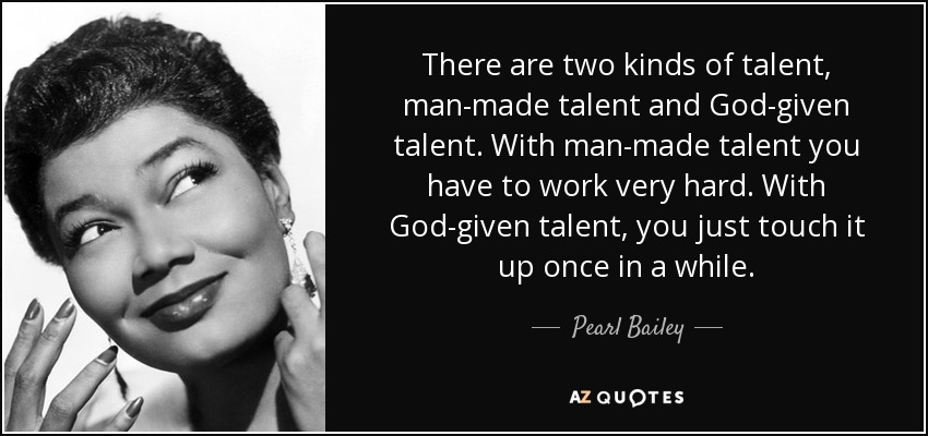 There are two kinds of talent, man-made talent and God-given talent. With man-made talent you have to work very hard. With God-given talent, you just touch it up once in a while. - Pearl Bailey