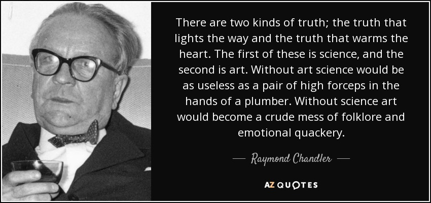 There are two kinds of truth; the truth that lights the way and the truth that warms the heart. The first of these is science, and the second is art. Without art science would be as useless as a pair of high forceps in the hands of a plumber. Without science art would become a crude mess of folklore and emotional quackery. - Raymond Chandler