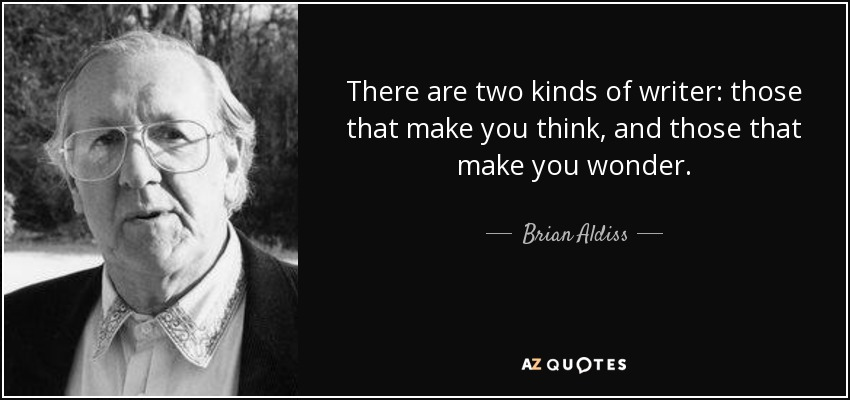 There are two kinds of writer: those that make you think, and those that make you wonder. - Brian Aldiss