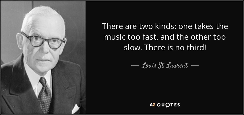 There are two kinds: one takes the music too fast, and the other too slow. There is no third! - Louis St. Laurent
