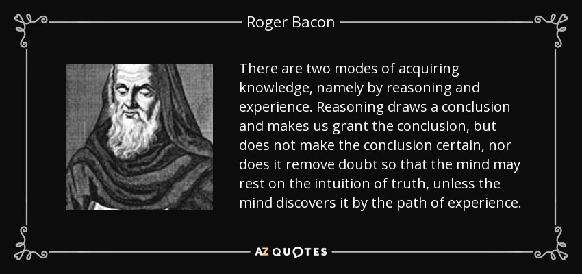 There are two modes of acquiring knowledge, namely by reasoning and experience. Reasoning draws a conclusion and makes us grant the conclusion, but does not make the conclusion certain, nor does it remove doubt so that the mind may rest on the intuition of truth, unless the mind discovers it by the path of experience. - Roger Bacon