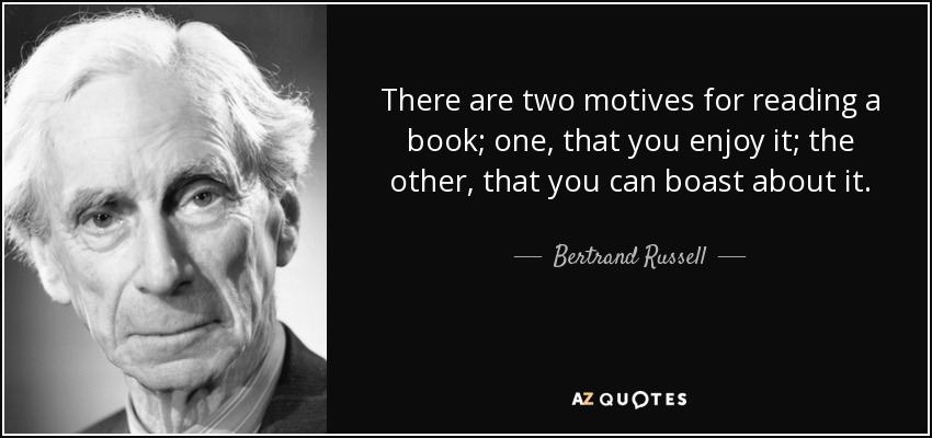 There are two motives for reading a book; one, that you enjoy it; the other, that you can boast about it. - Bertrand Russell