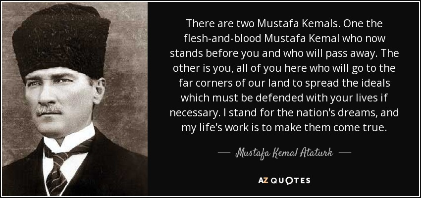 There are two Mustafa Kemals. One the flesh-and-blood Mustafa Kemal who now stands before you and who will pass away. The other is you, all of you here who will go to the far corners of our land to spread the ideals which must be defended with your lives if necessary. I stand for the nation's dreams, and my life's work is to make them come true. - Mustafa Kemal Ataturk