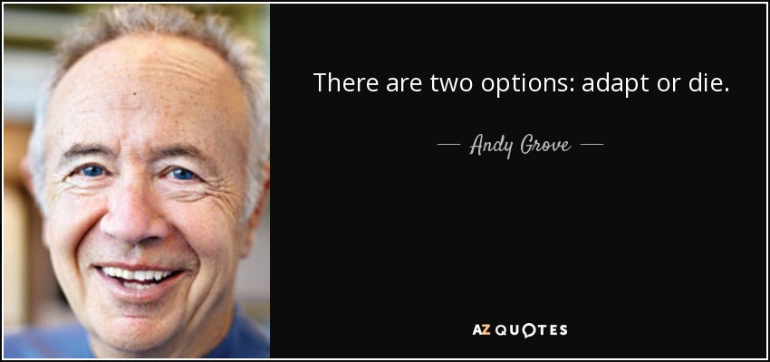 There are two options: adapt or die. - Andy Grove