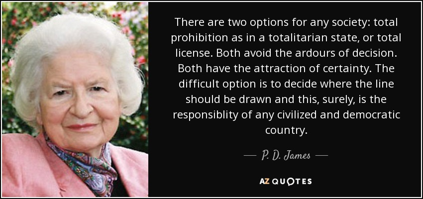 There are two options for any society: total prohibition as in a totalitarian state, or total license. Both avoid the ardours of decision. Both have the attraction of certainty. The difficult option is to decide where the line should be drawn and this, surely, is the responsiblity of any civilized and democratic country. - P. D. James