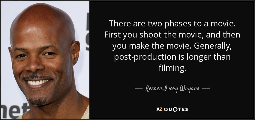 There are two phases to a movie. First you shoot the movie, and then you make the movie. Generally, post-production is longer than filming. - Keenen Ivory Wayans