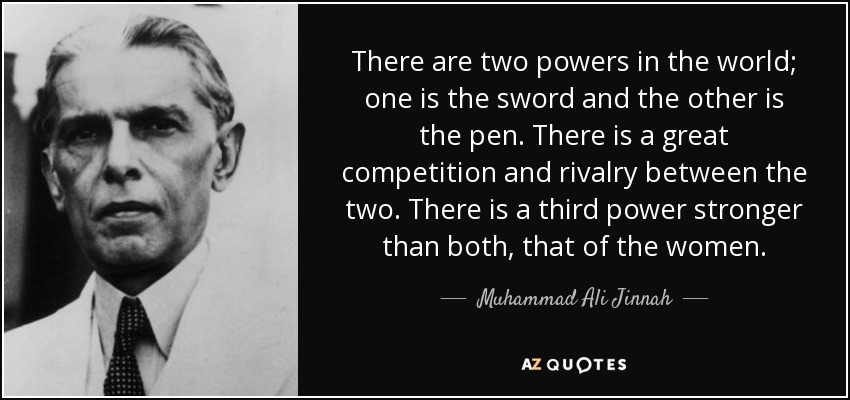 There are two powers in the world; one is the sword and the other is the pen. There is a great competition and rivalry between the two. There is a third power stronger than both, that of the women. - Muhammad Ali Jinnah