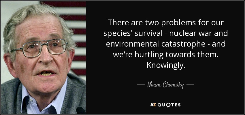 There are two problems for our species' survival - nuclear war and environmental catastrophe - and we're hurtling towards them. Knowingly. - Noam Chomsky