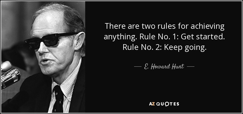 There are two rules for achieving anything. Rule No. 1: Get started. Rule No. 2: Keep going. - E. Howard Hunt