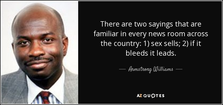 There are two sayings that are familiar in every news room across the country: 1) sex sells; 2) if it bleeds it leads. - Armstrong Williams