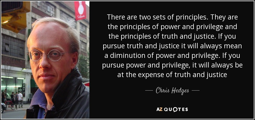 There are two sets of principles. They are the principles of power and privilege and the principles of truth and justice. If you pursue truth and justice it will always mean a diminution of power and privilege. If you pursue power and privilege, it will always be at the expense of truth and justice - Chris Hedges