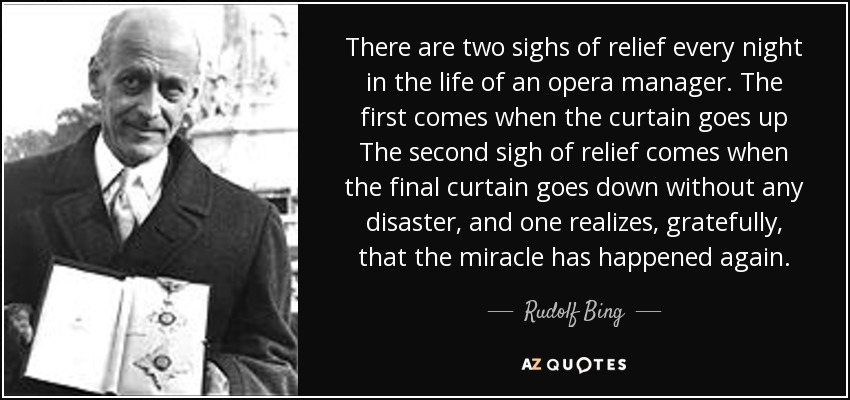 There are two sighs of relief every night in the life of an opera manager. The first comes when the curtain goes up The second sigh of relief comes when the final curtain goes down without any disaster, and one realizes, gratefully, that the miracle has happened again. - Rudolf Bing