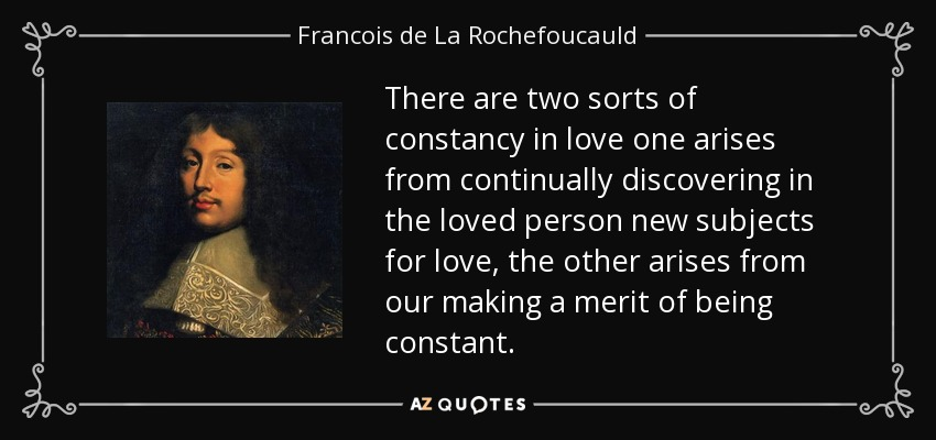 There are two sorts of constancy in love one arises from continually discovering in the loved person new subjects for love, the other arises from our making a merit of being constant. - Francois de La Rochefoucauld