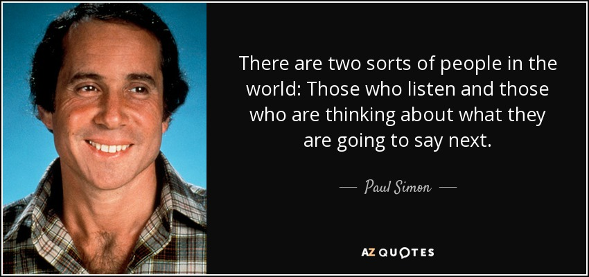 There are two sorts of people in the world: Those who listen and those who are thinking about what they are going to say next. - Paul Simon