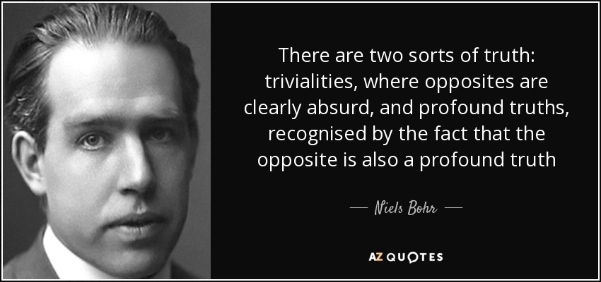 There are two sorts of truth: trivialities, where opposites are clearly absurd, and profound truths, recognised by the fact that the opposite is also a profound truth - Niels Bohr