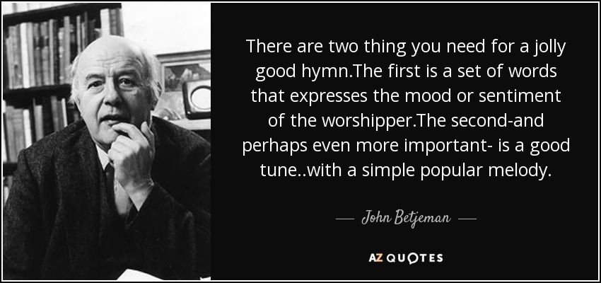 There are two thing you need for a jolly good hymn.The first is a set of words that expresses the mood or sentiment of the worshipper.The second-and perhaps even more important- is a good tune..with a simple popular melody. - John Betjeman