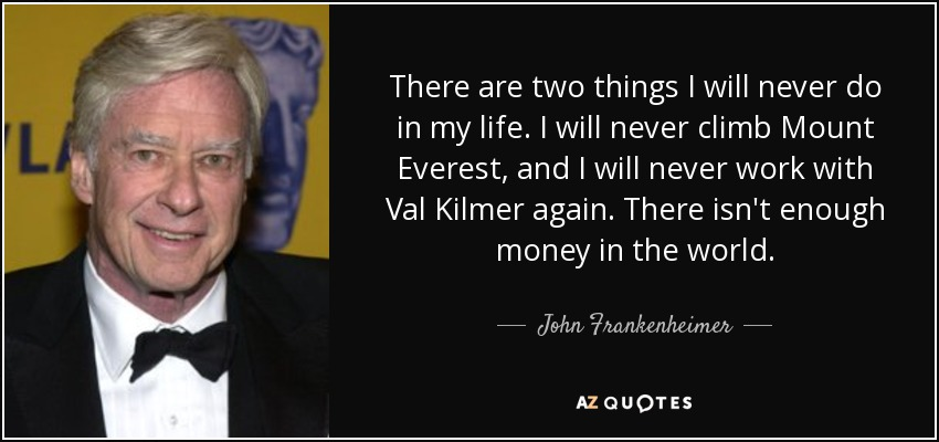There are two things I will never do in my life. I will never climb Mount Everest, and I will never work with Val Kilmer again. There isn't enough money in the world. - John Frankenheimer