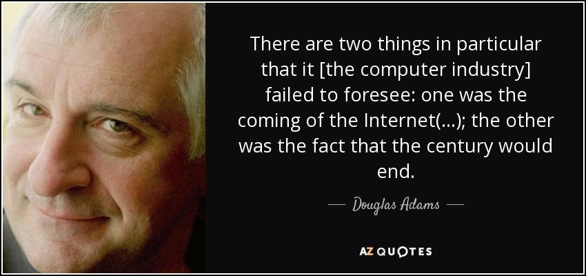 There are two things in particular that it [the computer industry] failed to foresee: one was the coming of the Internet(...); the other was the fact that the century would end. - Douglas Adams