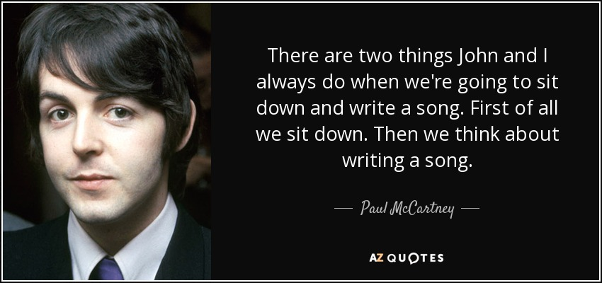 There are two things John and I always do when we're going to sit down and write a song. First of all we sit down. Then we think about writing a song. - Paul McCartney