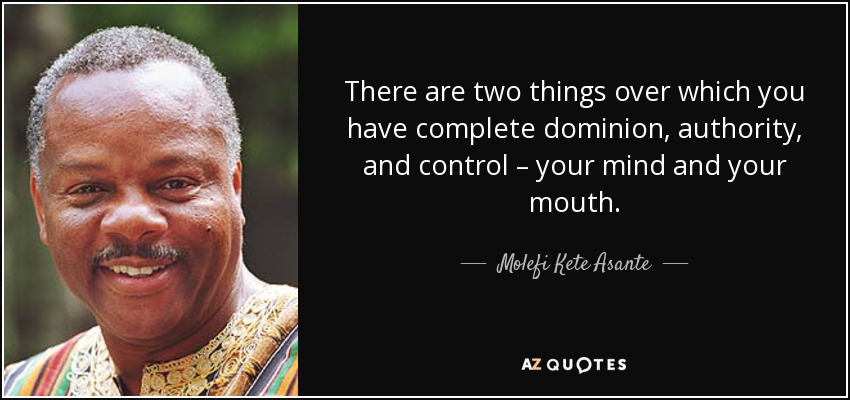 There are two things over which you have complete dominion, authority, and control – your mind and your mouth. - Molefi Kete Asante