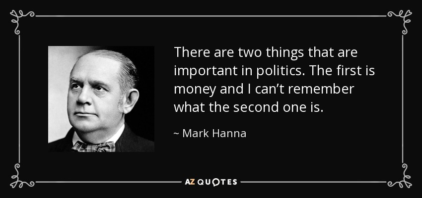 There are two things that are important in politics. The first is money and I can't remember what the second one is. - Mark Hanna