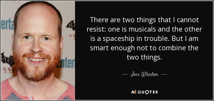 There are two things that I cannot resist: one is musicals and the other is a spaceship in trouble. But I am smart enough not to combine the two things. - Joss Whedon
